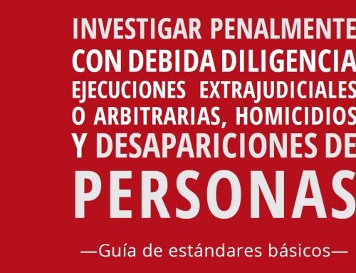 Guía de estándares básicos para investigar penalmente con debida diligencia ejecuciones extrajudiciales o arbitrarias, homicidios y desapariciones de personas.